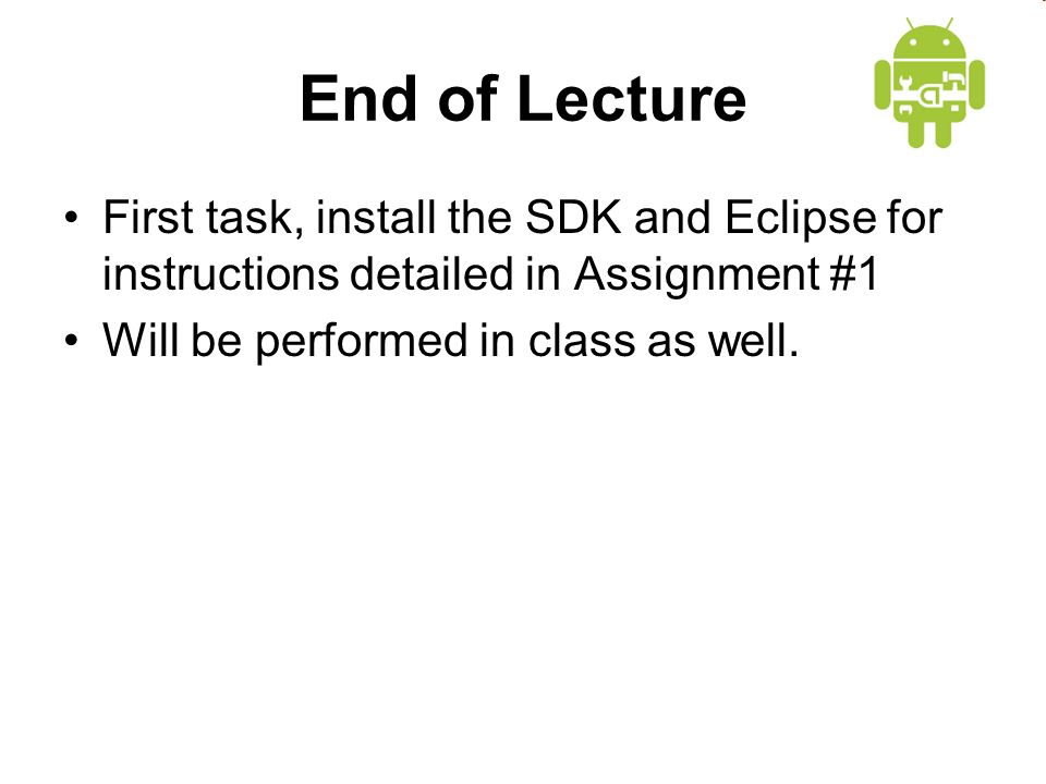 End of Lecture First task, install the SDK and Eclipse for instructions detailed in Assignment #1 Will be performed in class as well.