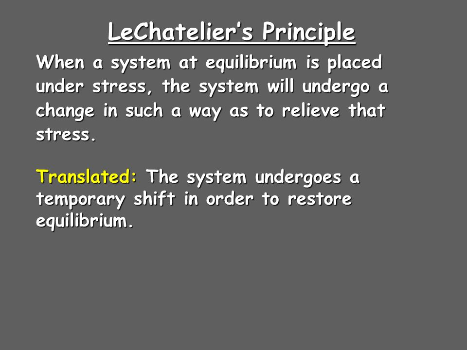 LeChateliers Principle When a system at equilibrium is placed under stress, the system will undergo a change in such a way as to relieve that stress.