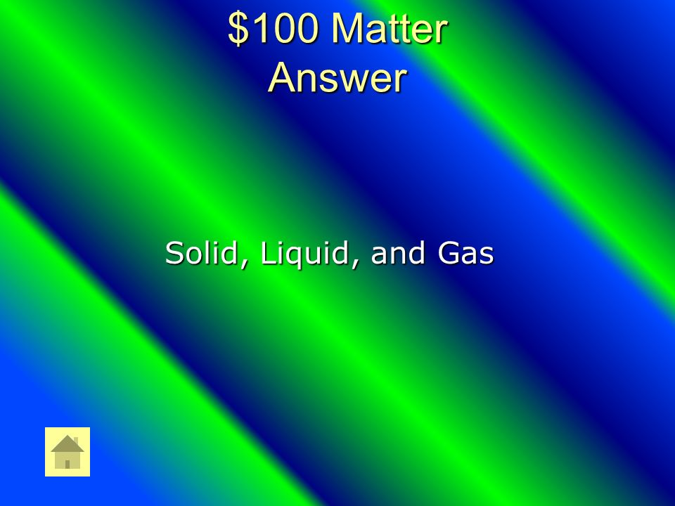 $100 Matter Question What are the 3 states of Matter