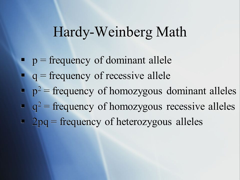 Hardy-Weinberg Math p = frequency of dominant allele q = frequency of recessive allele p 2 = frequency of homozygous dominant alleles q 2 = frequency of homozygous recessive alleles 2pq = frequency of heterozygous alleles p = frequency of dominant allele q = frequency of recessive allele p 2 = frequency of homozygous dominant alleles q 2 = frequency of homozygous recessive alleles 2pq = frequency of heterozygous alleles