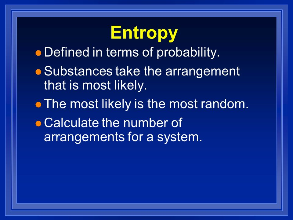 Entropy l Defined in terms of probability. l Substances take the arrangement that is most likely.