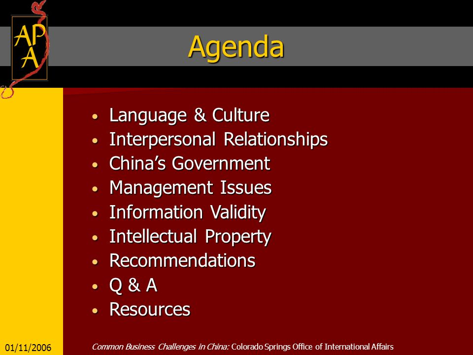 Agenda Language & Culture Language & Culture Interpersonal Relationships Interpersonal Relationships Chinas Government Chinas Government Management Issues Management Issues Information Validity Information Validity Intellectual Property Intellectual Property Recommendations Recommendations Q & A Q & A Resources Resources 01/11/2006 Common Business Challenges in China: Colorado Springs Office of International Affairs