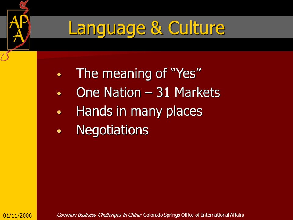 Language & Culture The meaning of Yes The meaning of Yes One Nation – 31 Markets One Nation – 31 Markets Hands in many places Hands in many places Negotiations Negotiations 01/11/2006 Common Business Challenges in China: Colorado Springs Office of International Affairs