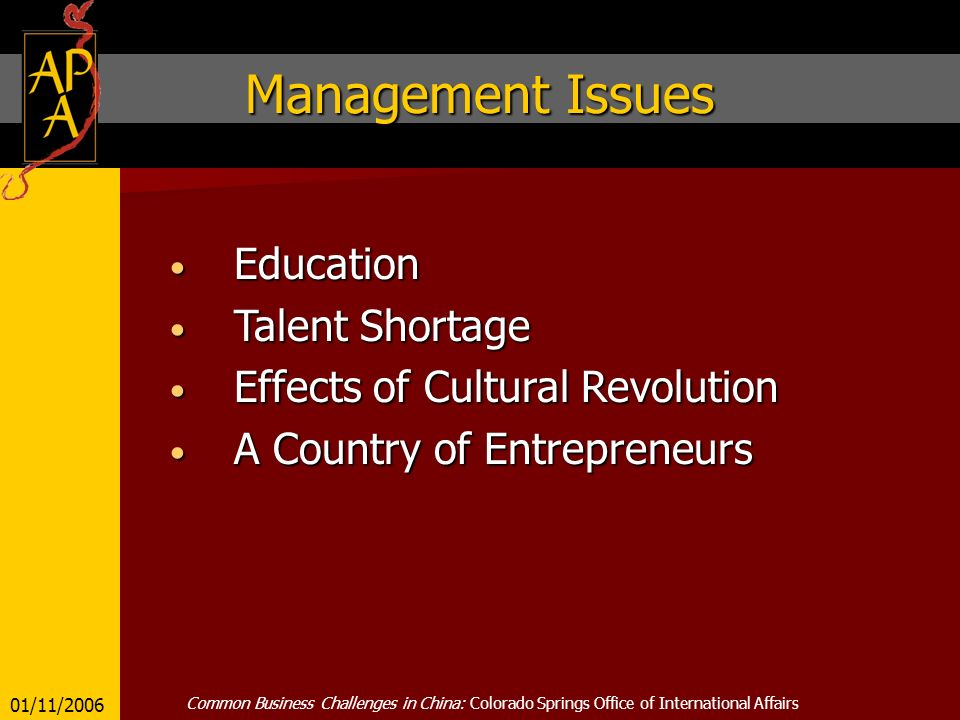 Management Issues Education Education Talent Shortage Talent Shortage Effects of Cultural Revolution Effects of Cultural Revolution A Country of Entrepreneurs A Country of Entrepreneurs 01/11/2006 Common Business Challenges in China: Colorado Springs Office of International Affairs