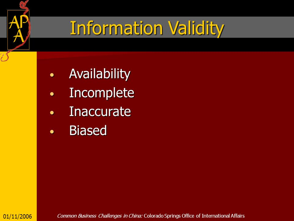 Information Validity Availability Availability Incomplete Incomplete Inaccurate Inaccurate Biased Biased 01/11/2006 Common Business Challenges in China: Colorado Springs Office of International Affairs