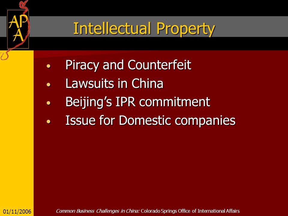 Intellectual Property Piracy and Counterfeit Piracy and Counterfeit Lawsuits in China Lawsuits in China Beijings IPR commitment Beijings IPR commitment Issue for Domestic companies Issue for Domestic companies 01/11/2006 Common Business Challenges in China: Colorado Springs Office of International Affairs