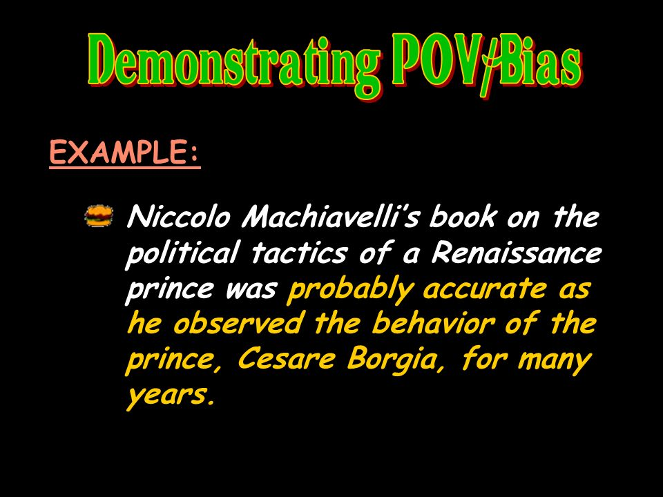 EXAMPLE: Niccolo Machiavellis book on the political tactics of a Renaissance prince was probably accurate as he observed the behavior of the prince, Cesare Borgia, for many years.