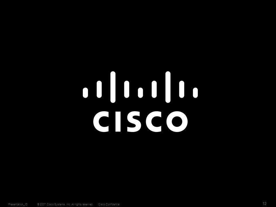 © 2007 Cisco Systems, Inc. All rights reserved.Cisco ConfidentialPresentation_ID 12