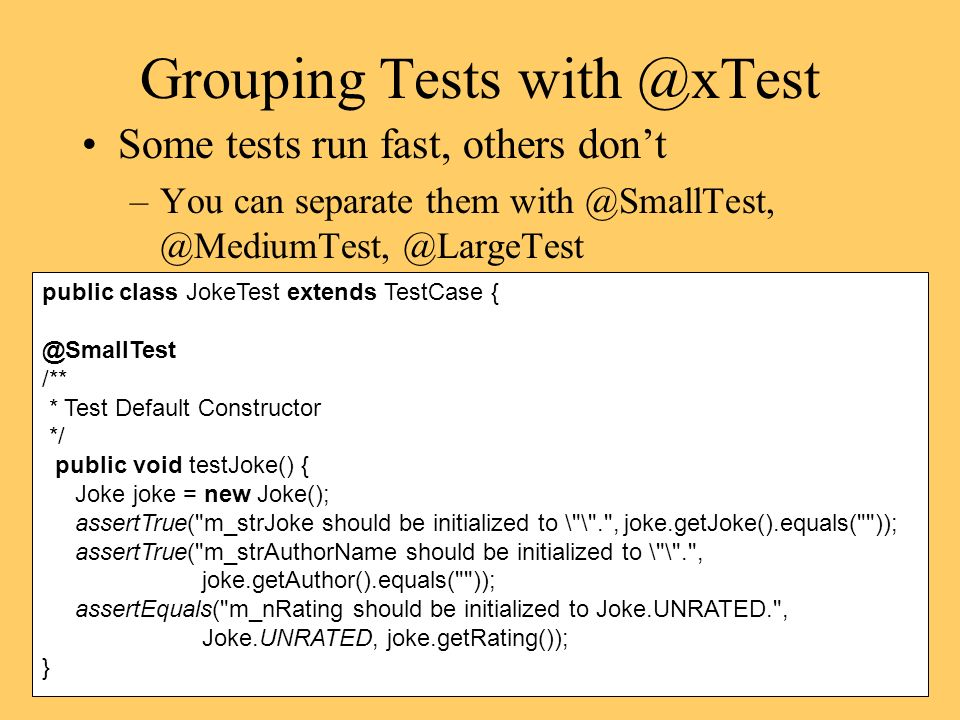 Grouping Tests Some tests run fast, others dont –You can separate  @LargeTest public class JokeTest extends TestCase /** * Test Default Constructor */ public void testJoke() { Joke joke = new Joke(); assertTrue( m_strJoke should be initialized to \ \ . , joke.getJoke().equals( )); assertTrue( m_strAuthorName should be initialized to \ \ . , joke.getAuthor().equals( )); assertEquals( m_nRating should be initialized to Joke.UNRATED. , Joke.UNRATED, joke.getRating()); }