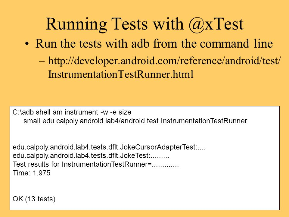 Running Tests Run the tests with adb from the command line –  InstrumentationTestRunner.html C:\adb shell am instrument -w -e size small edu.calpoly.android.lab4/android.test.InstrumentationTestRunner edu.calpoly.android.lab4.tests.dflt.JokeCursorAdapterTest:....