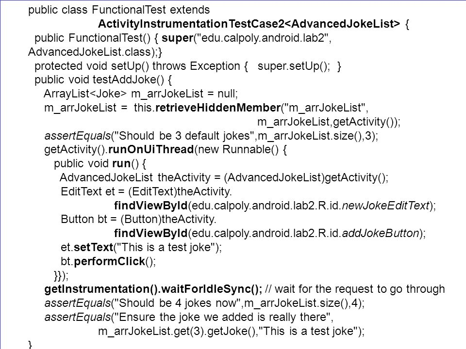 public class FunctionalTest extends ActivityInstrumentationTestCase2 { public FunctionalTest() { super( edu.calpoly.android.lab2 , AdvancedJokeList.class);} protected void setUp() throws Exception { super.setUp(); } public void testAddJoke() { ArrayList m_arrJokeList = null; m_arrJokeList = this.retrieveHiddenMember( m_arrJokeList , m_arrJokeList,getActivity()); assertEquals( Should be 3 default jokes ,m_arrJokeList.size(),3); getActivity().runOnUiThread(new Runnable() { public void run() { AdvancedJokeList theActivity = (AdvancedJokeList)getActivity(); EditText et = (EditText)theActivity.
