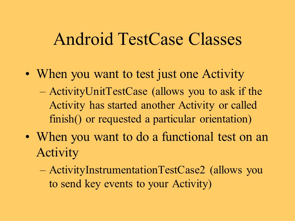 Android TestCase Classes When you want to test just one Activity –ActivityUnitTestCase (allows you to ask if the Activity has started another Activity or called finish() or requested a particular orientation) When you want to do a functional test on an Activity –ActivityInstrumentationTestCase2 (allows you to send key events to your Activity)