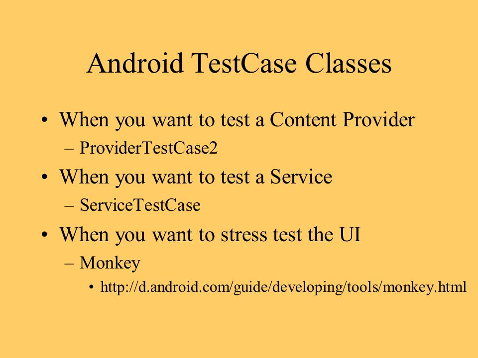 Android TestCase Classes When you want to test a Content Provider –ProviderTestCase2 When you want to test a Service –ServiceTestCase When you want to stress test the UI –Monkey