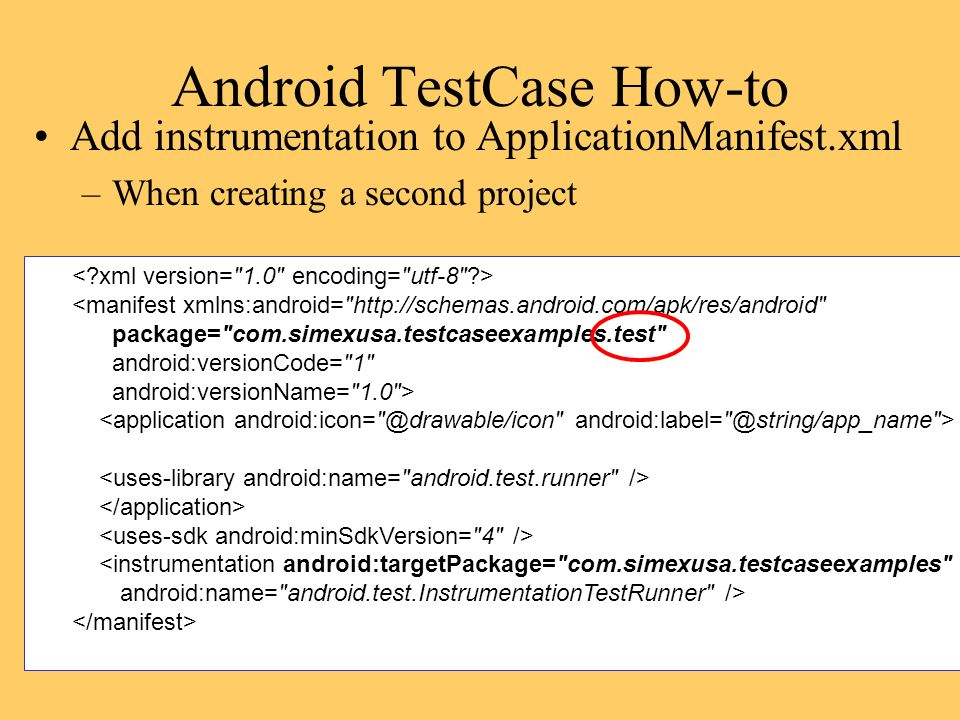 Android TestCase How-to Add instrumentation to ApplicationManifest.xml –When creating a second project <manifest xmlns:android=   package= com.simexusa.testcaseexamples.test android:versionCode= 1 android:versionName= 1.0 > <instrumentation android:targetPackage= com.simexusa.testcaseexamples android:name= android.test.InstrumentationTestRunner />
