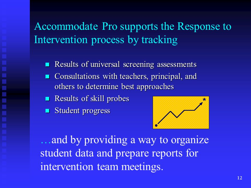 12 Accommodate Pro supports the Response to Intervention process by tracking Results of universal screening assessments Results of universal screening assessments Consultations with teachers, principal, and others to determine best approaches Consultations with teachers, principal, and others to determine best approaches Results of skill probes Results of skill probes Student progress Student progress …and by providing a way to organize student data and prepare reports for intervention team meetings.