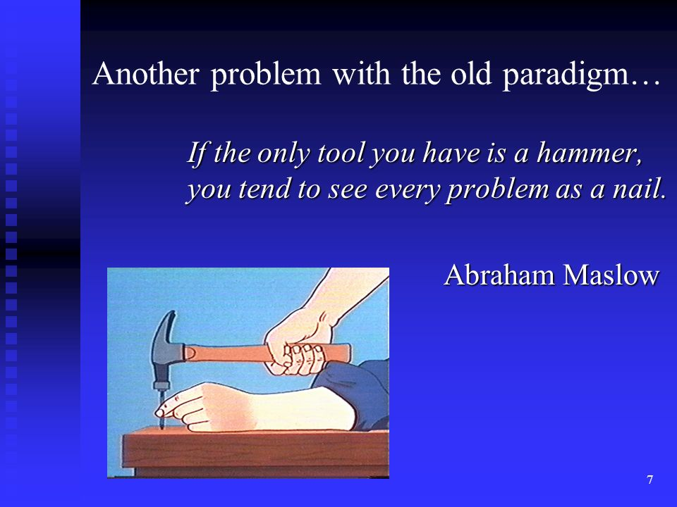 7 If the only tool you have is a hammer, you tend to see every problem as a nail.