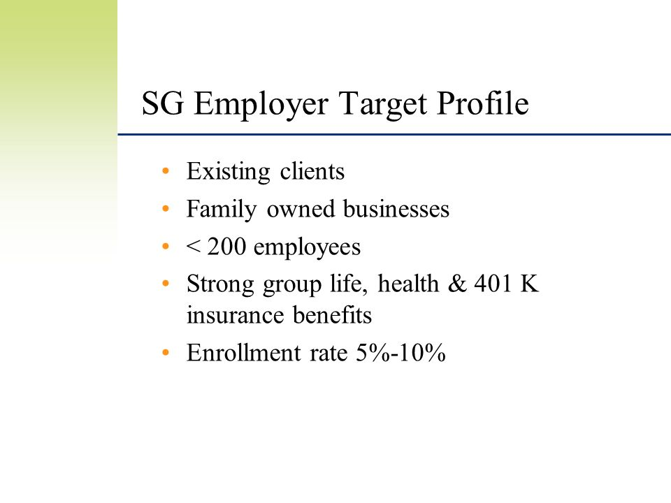 SG Employer Target Profile Existing clients Family owned businesses < 200 employees Strong group life, health & 401 K insurance benefits Enrollment rate 5%-10%
