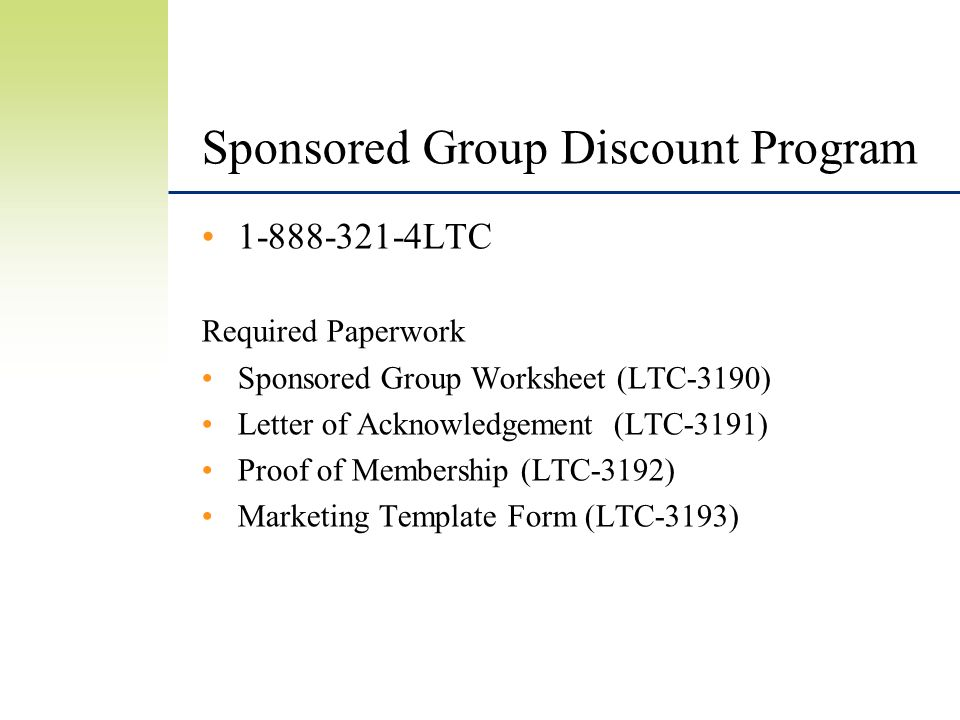 Sponsored Group Discount Program 1-888-321-4LTC Required Paperwork Sponsored Group Worksheet (LTC-3190) Letter of Acknowledgement (LTC-3191) Proof of Membership (LTC-3192) Marketing Template Form (LTC-3193)