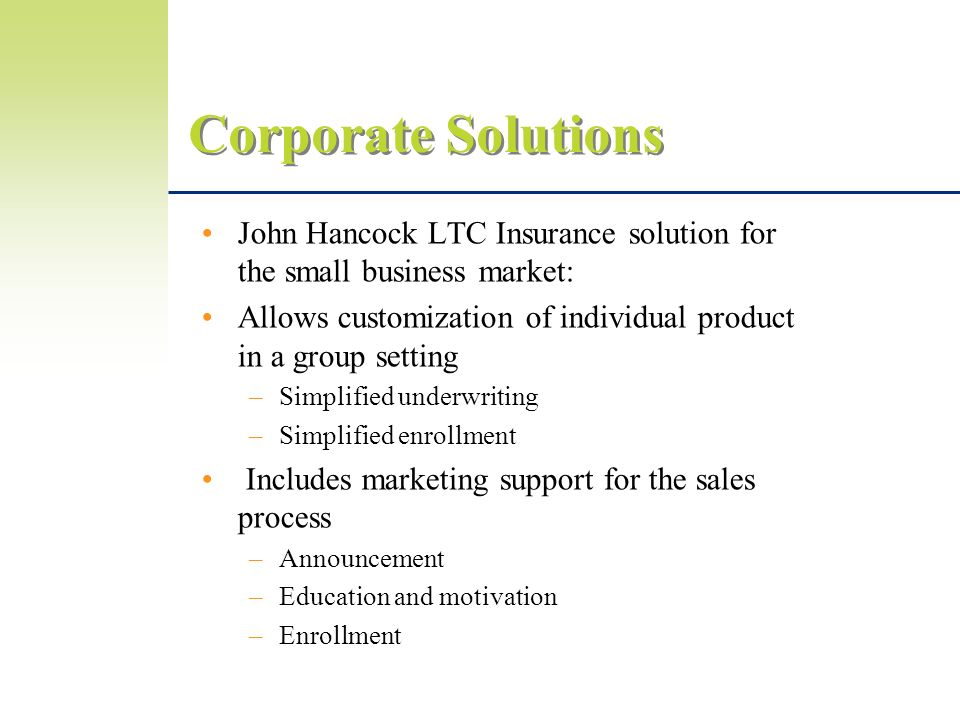 Corporate Solutions John Hancock LTC Insurance solution for the small business market: Allows customization of individual product in a group setting –Simplified underwriting –Simplified enrollment Includes marketing support for the sales process –Announcement –Education and motivation –Enrollment