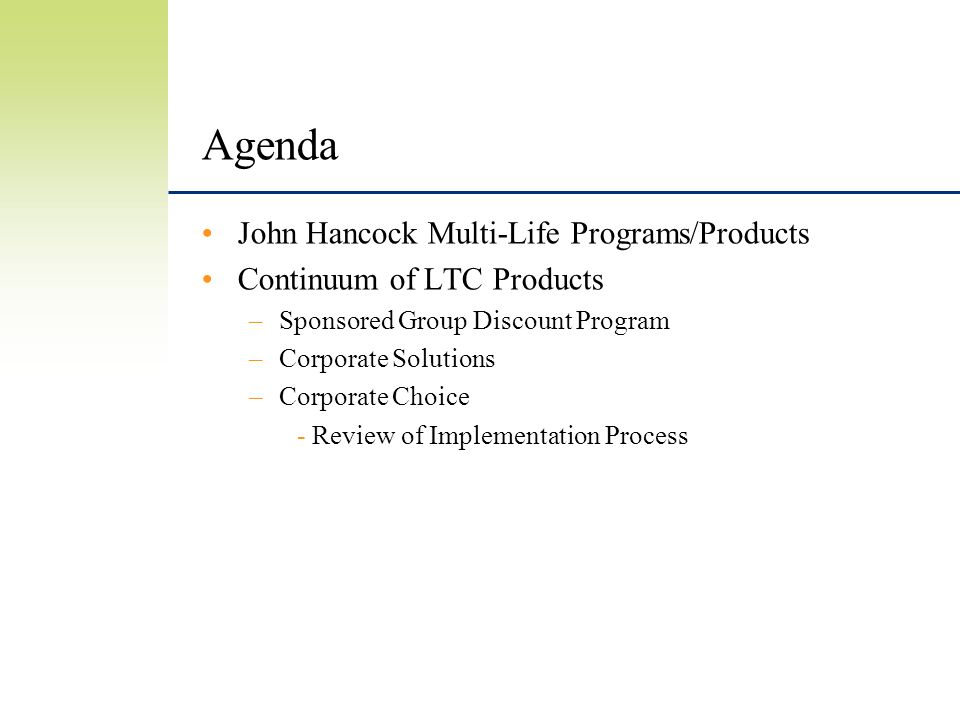 Agenda John Hancock Multi-Life Programs/Products Continuum of LTC Products –Sponsored Group Discount Program –Corporate Solutions –Corporate Choice - Review of Implementation Process