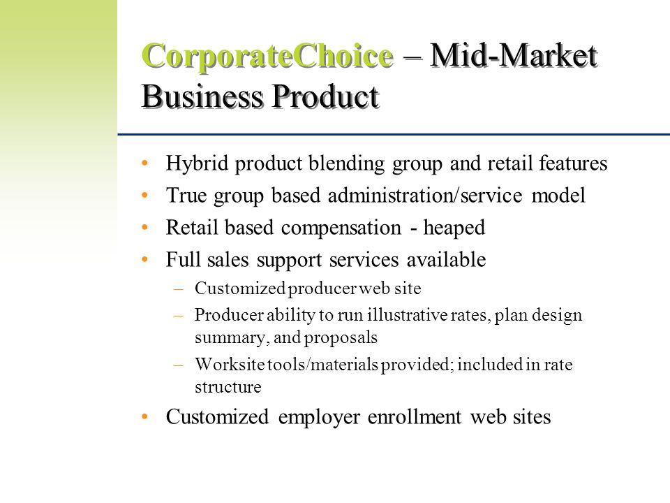 CorporateChoice – Mid-Market Business Product Hybrid product blending group and retail features True group based administration/service model Retail based compensation - heaped Full sales support services available –Customized producer web site –Producer ability to run illustrative rates, plan design summary, and proposals –Worksite tools/materials provided; included in rate structure Customized employer enrollment web sites