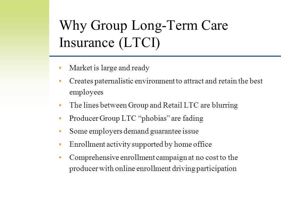 Why Group Long-Term Care Insurance (LTCI) Market is large and ready Creates paternalistic environment to attract and retain the best employees The lines between Group and Retail LTC are blurring Producer Group LTC phobias are fading Some employers demand guarantee issue Enrollment activity supported by home office Comprehensive enrollment campaign at no cost to the producer with online enrollment driving participation