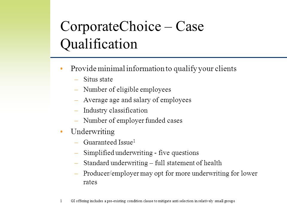 CorporateChoice – Case Qualification Provide minimal information to qualify your clients –Situs state –Number of eligible employees –Average age and salary of employees –Industry classification –Number of employer funded cases Underwriting –Guaranteed Issue 1 –Simplified underwriting - five questions –Standard underwriting – full statement of health –Producer/employer may opt for more underwriting for lower rates 1GI offering includes a pre-existing condition clause to mitigate anti selection in relatively small groups