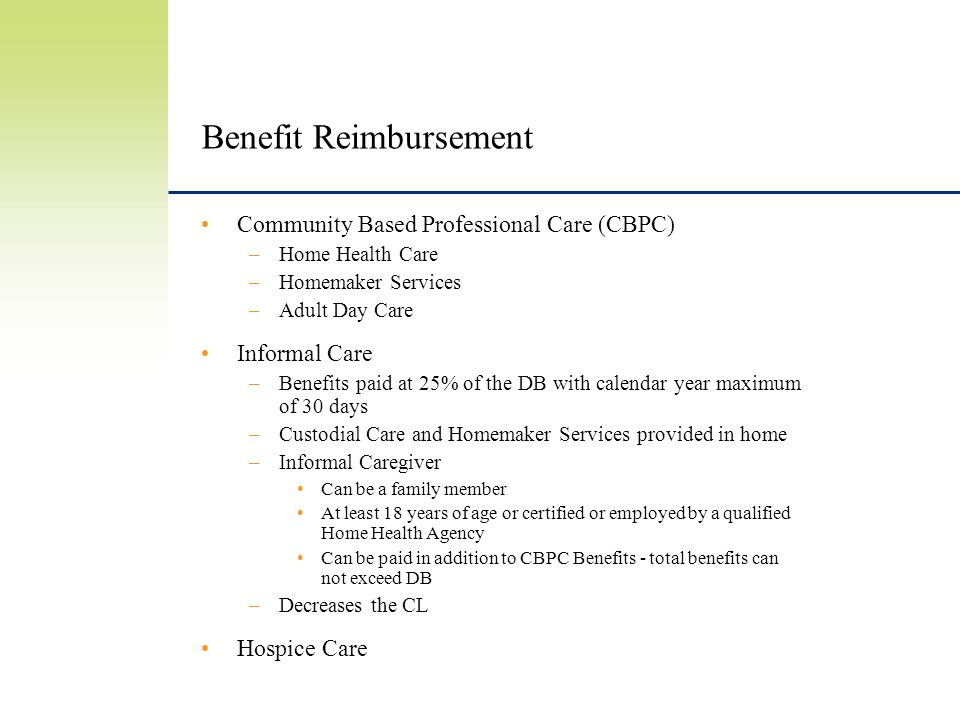 Benefit Reimbursement Community Based Professional Care (CBPC) –Home Health Care –Homemaker Services –Adult Day Care Informal Care –Benefits paid at 25% of the DB with calendar year maximum of 30 days –Custodial Care and Homemaker Services provided in home –Informal Caregiver Can be a family member At least 18 years of age or certified or employed by a qualified Home Health Agency Can be paid in addition to CBPC Benefits - total benefits can not exceed DB –Decreases the CL Hospice Care