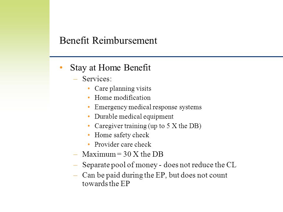 Benefit Reimbursement Stay at Home Benefit –Services: Care planning visits Home modification Emergency medical response systems Durable medical equipment Caregiver training (up to 5 X the DB) Home safety check Provider care check –Maximum = 30 X the DB –Separate pool of money - does not reduce the CL –Can be paid during the EP, but does not count towards the EP