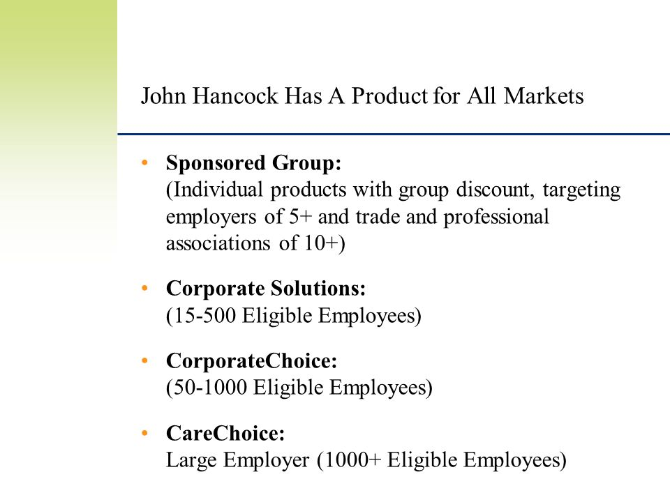 John Hancock Has A Product for All Markets Sponsored Group: (Individual products with group discount, targeting employers of 5+ and trade and professional associations of 10+) Corporate Solutions: (15-500 Eligible Employees) CorporateChoice: (50-1000 Eligible Employees) CareChoice: Large Employer (1000+ Eligible Employees)