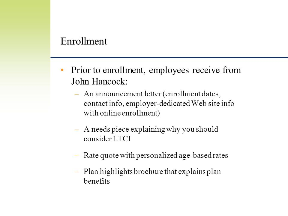Enrollment Prior to enrollment, employees receive from John Hancock: –An announcement letter (enrollment dates, contact info, employer-dedicated Web site info with online enrollment) –A needs piece explaining why you should consider LTCI –Rate quote with personalized age-based rates –Plan highlights brochure that explains plan benefits