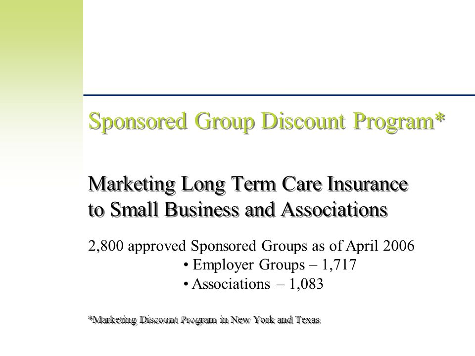 Sponsored Group Discount Program* Marketing Long Term Care Insurance to Small Business and Associations *Marketing Discount Program in New York and Texas LTC-3174 10/2005 Long Term Care is Underwritten by John Hancock Life Insurance Company, Boston, MA 02117.