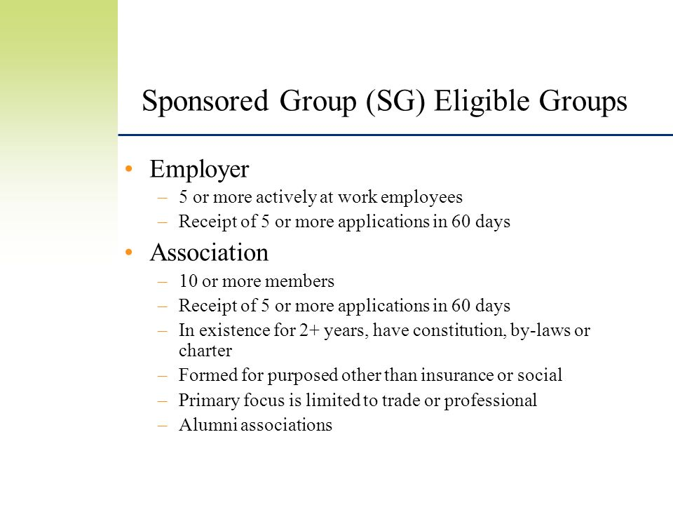 Sponsored Group (SG) Eligible Groups Employer –5 or more actively at work employees –Receipt of 5 or more applications in 60 days Association –10 or more members –Receipt of 5 or more applications in 60 days –In existence for 2+ years, have constitution, by-laws or charter –Formed for purposed other than insurance or social –Primary focus is limited to trade or professional –Alumni associations