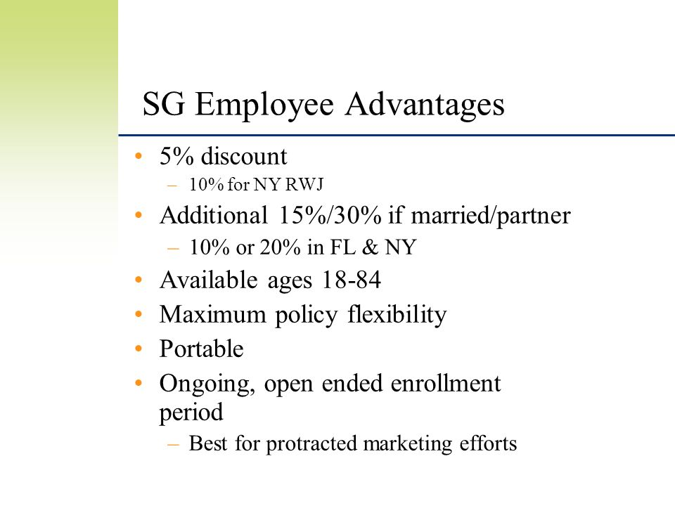 SG Employee Advantages 5% discount –10% for NY RWJ Additional 15%/30% if married/partner –10% or 20% in FL & NY Available ages 18-84 Maximum policy flexibility Portable Ongoing, open ended enrollment period –Best for protracted marketing efforts