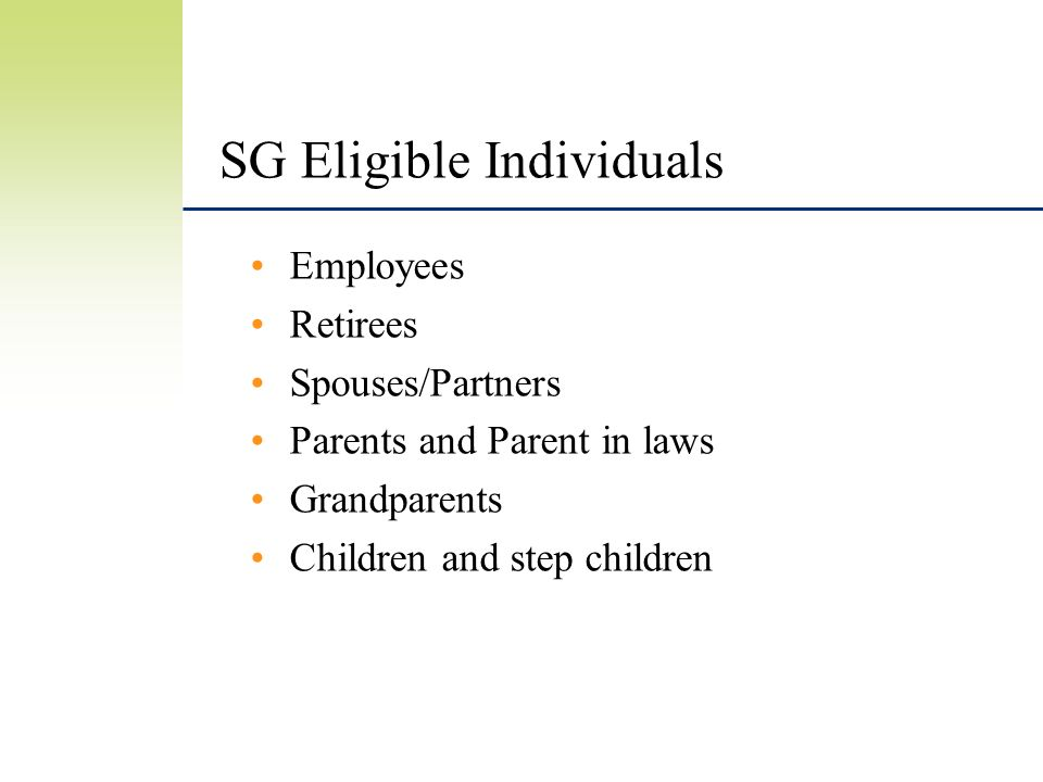SG Eligible Individuals Employees Retirees Spouses/Partners Parents and Parent in laws Grandparents Children and step children