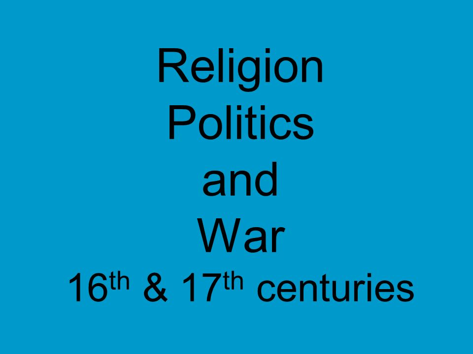 Religion Politics and War 16 th & 17 th centuries
