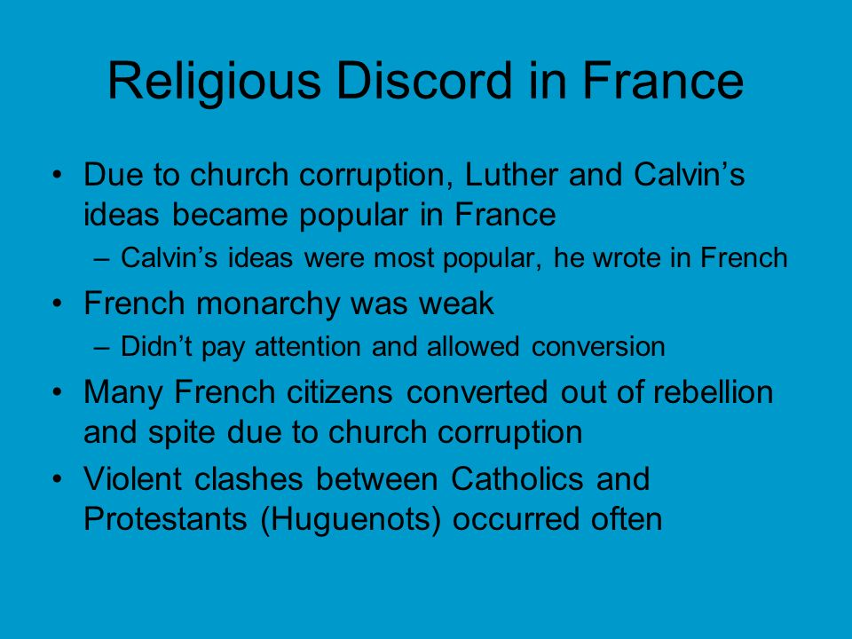 Religious Discord in France Due to church corruption, Luther and Calvins ideas became popular in France –Calvins ideas were most popular, he wrote in French French monarchy was weak –Didnt pay attention and allowed conversion Many French citizens converted out of rebellion and spite due to church corruption Violent clashes between Catholics and Protestants (Huguenots) occurred often