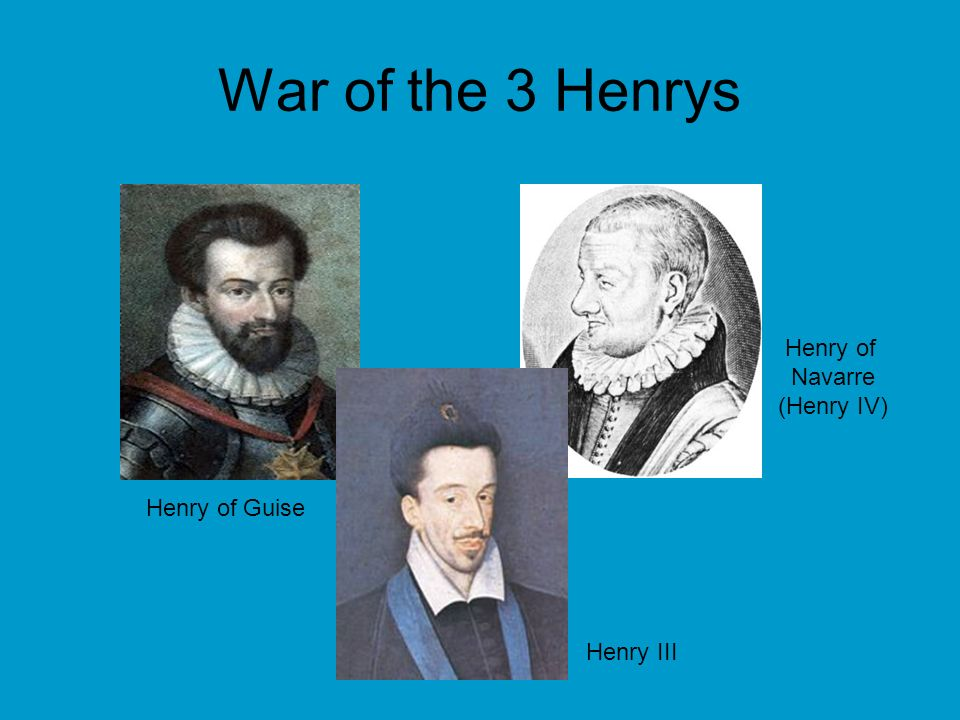War of the 3 Henrys Henry III Henry of Navarre (Henry IV) Henry of Guise