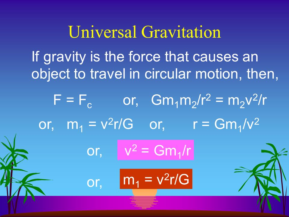 Universal Gravitation F = Gm 1 m 2 /r 2 If F is the weight of an object, F w, then, F w = m 2 g and, m 2 g = Gm 1 m 2 /r 2 or, g = Gm 1 /r 2 or, m 1 = gr 2 /G