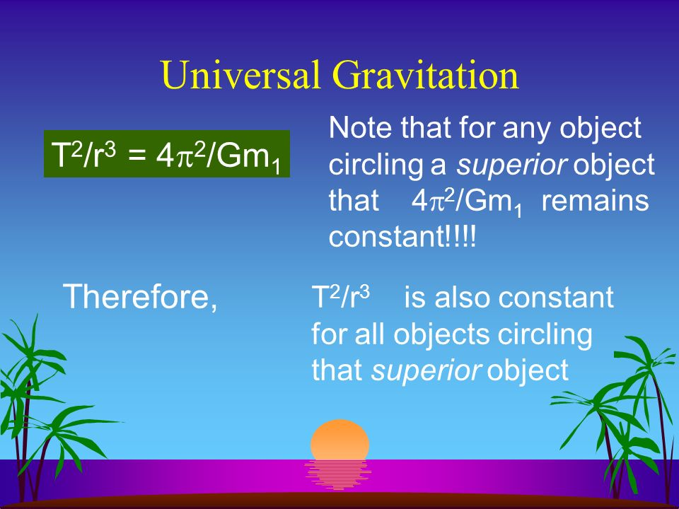 Universal Gravitation If gravity is the force that causes an object to travel in circular motion, then, F = F c or, Gm 1 m 2 /r 2 = m 2 v 2 /r or, Gm 1 m 2 /r 2 = m r/T 2 transpose extremes T 2 /r 2 = m r/Gm 1 m 2 divide by r and cancel m 2 T 2 /r 3 = 4 2 /Gm 1