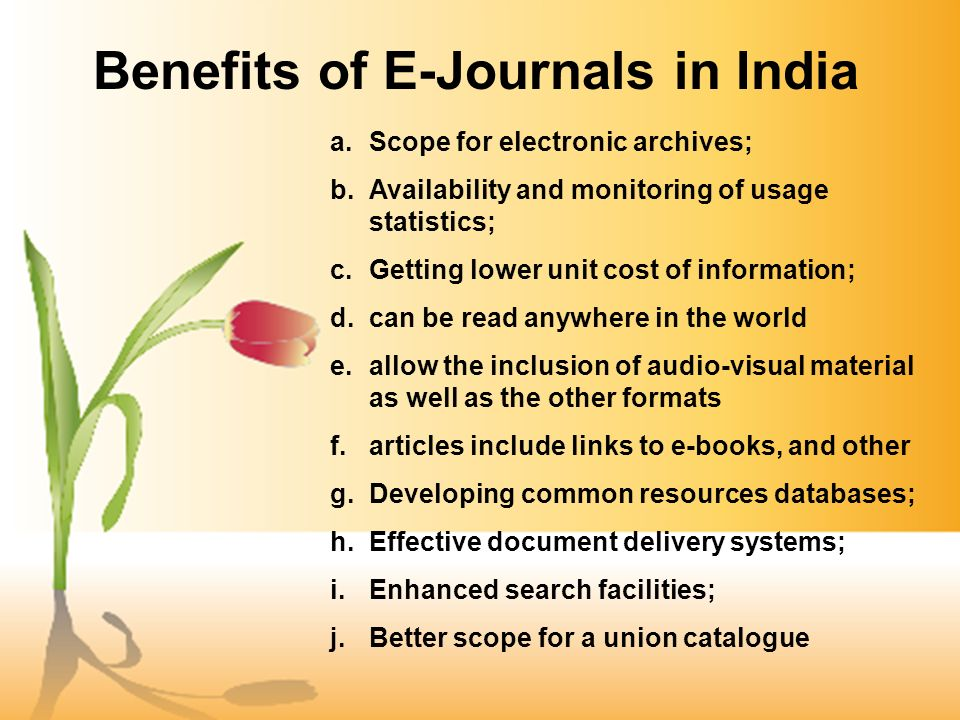 Benefits of E-Journals in India a.Scope for electronic archives; b.Availability and monitoring of usage statistics; c.Getting lower unit cost of information; d.can be read anywhere in the world e.allow the inclusion of audio-visual material as well as the other formats f.articles include links to e-books, and other g.Developing common resources databases; h.Effective document delivery systems; i.Enhanced search facilities; j.Better scope for a union catalogue