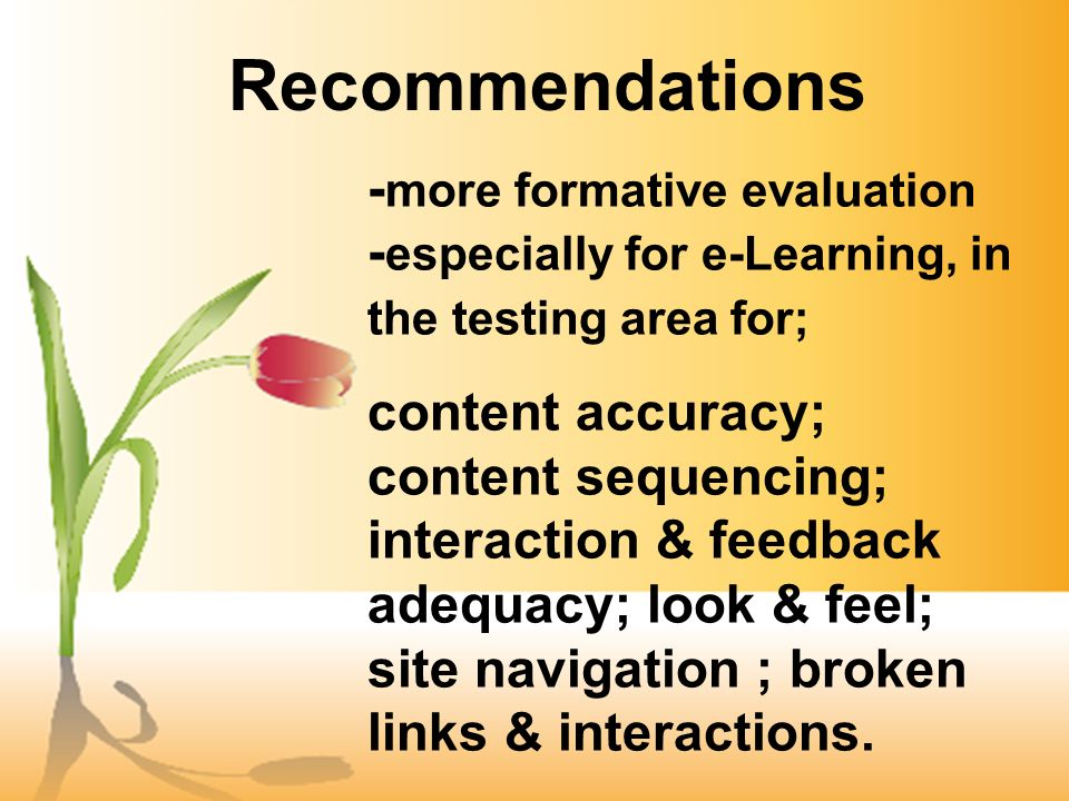 Recommendations - more formative evaluation - especially for e-Learning, in the testing area for; content accuracy; content sequencing; interaction & feedback adequacy; look & feel; site navigation ; broken links & interactions.
