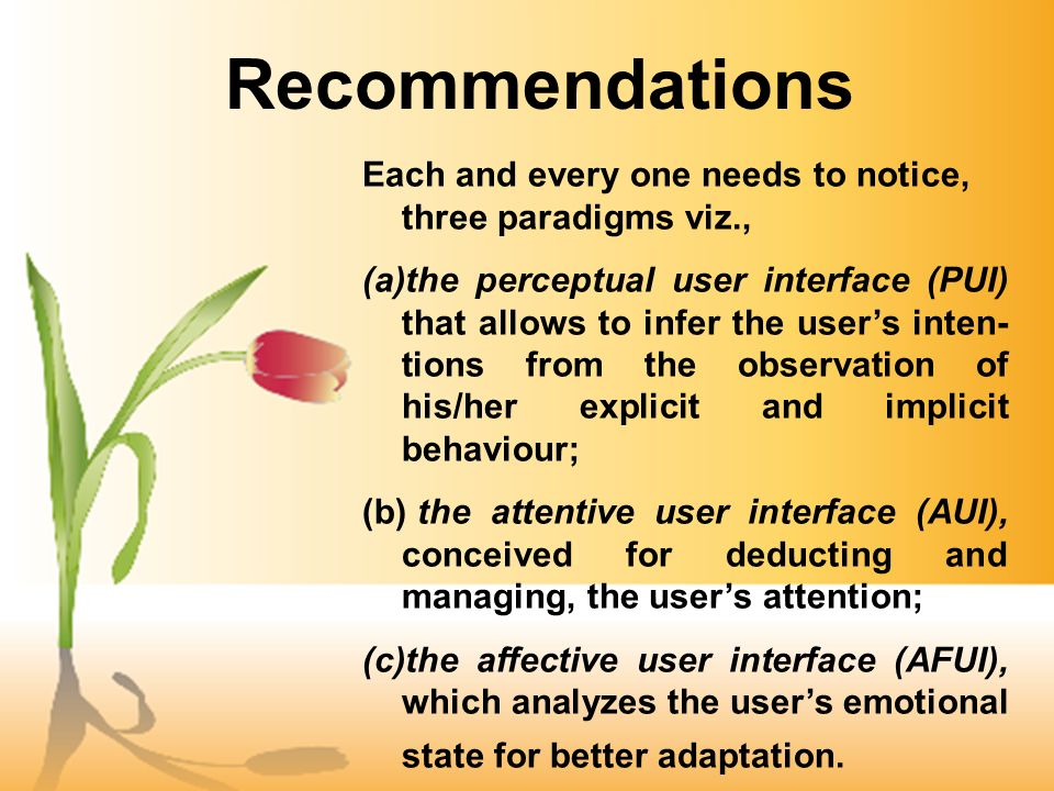 Recommendations Each and every one needs to notice, three paradigms viz., (a)the perceptual user interface (PUI) that allows to infer the users inten­ tions from the observation of his/her explicit and implicit behaviour; (b) the attentive user interface (AUI), conceived for deducting and managing, the users attention; (c)the affective user interface (AFUI), which analyzes the users emotional state for better adaptation.