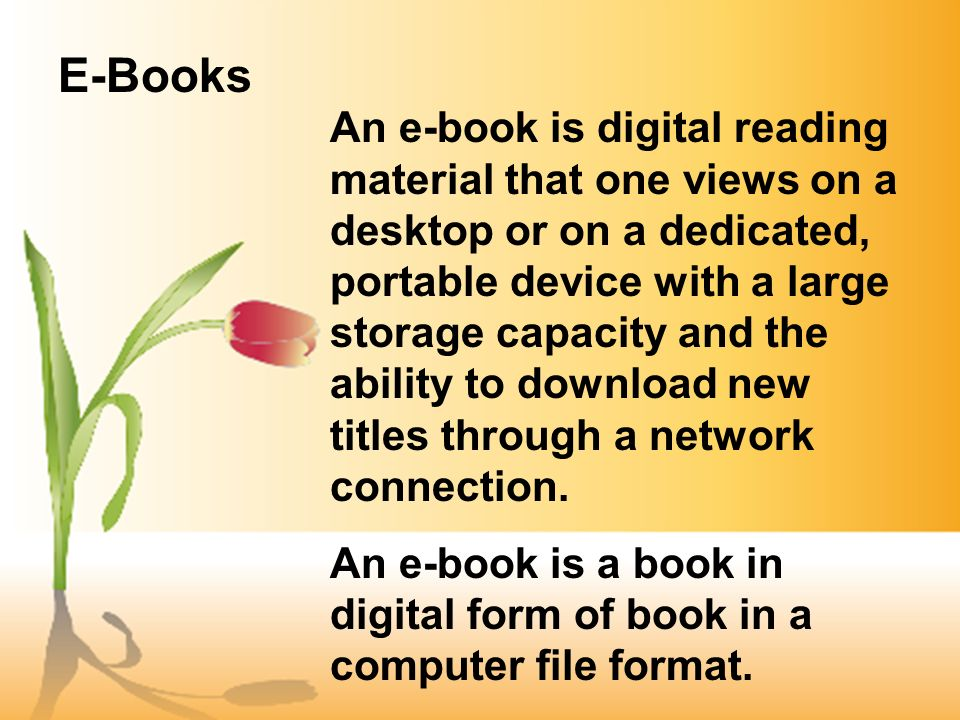 An e-book is digital reading material that one views on a desktop or on a dedicated, portable device with a large storage capacity and the ability to download new titles through a network connection.