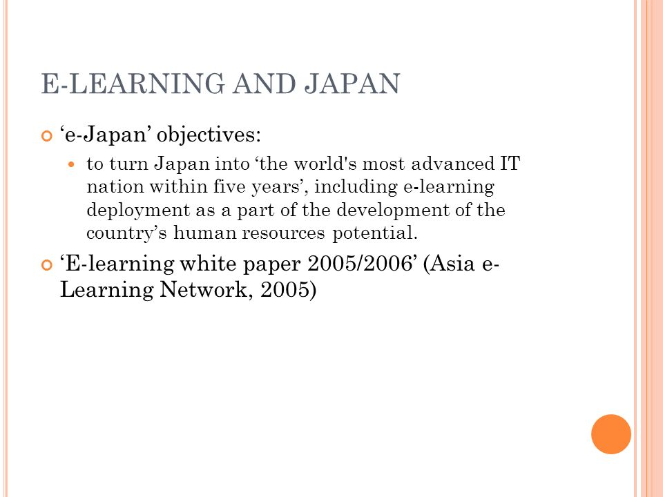 E-LEARNING AND JAPAN e-Japan objectives: to turn Japan into the world s most advanced IT nation within five years, including e-learning deployment as a part of the development of the countrys human resources potential.