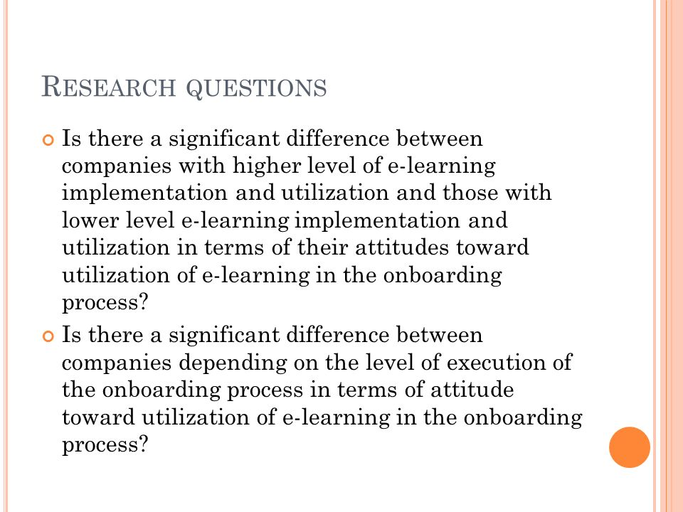 R ESEARCH QUESTIONS Is there a significant difference between companies with higher level of e-learning implementation and utilization and those with lower level e-learning implementation and utilization in terms of their attitudes toward utilization of e-learning in the onboarding process.