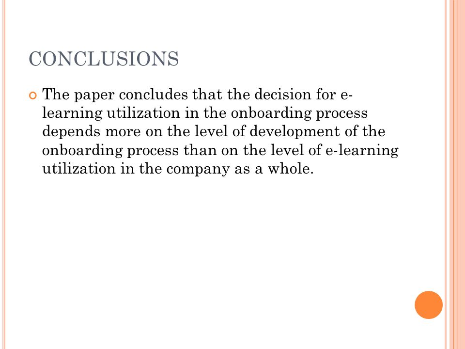 CONCLUSIONS The paper concludes that the decision for e- learning utilization in the onboarding process depends more on the level of development of the onboarding process than on the level of e-learning utilization in the company as a whole.