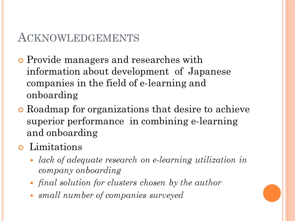 A CKNOWLEDGEMENTS Provide managers and researches with information about development of Japanese companies in the field of e-learning and onboarding Roadmap for organizations that desire to achieve superior performance in combining e-learning and onboarding Limitations lack of adequate research on e-learning utilization in company onboarding final solution for clusters chosen by the author small number of companies surveyed