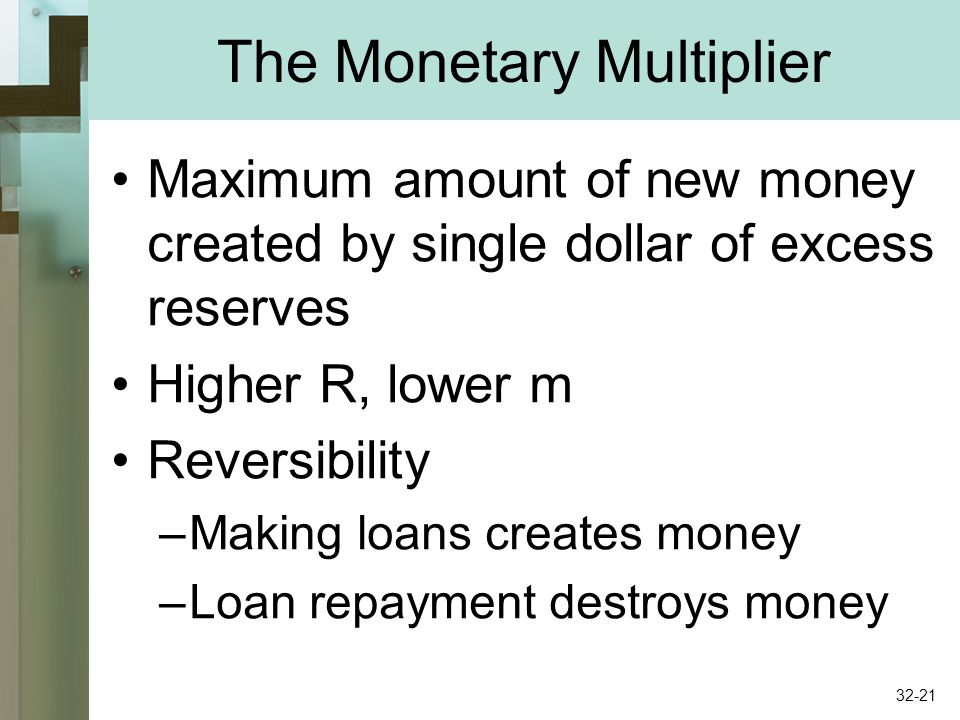 The Monetary Multiplier Maximum amount of new money created by single dollar of excess reserves Higher R, lower m Reversibility –Making loans creates money –Loan repayment destroys money 32-21