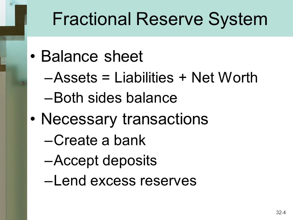 Fractional Reserve System Balance sheet –Assets = Liabilities + Net Worth –Both sides balance Necessary transactions –Create a bank –Accept deposits –Lend excess reserves 32-4